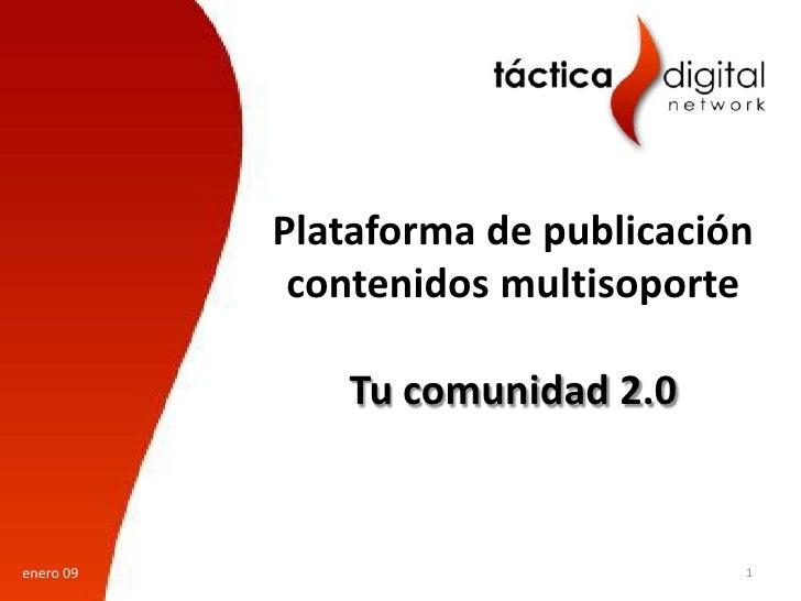 Plataforma de publicación             contenidos multisoporte                Tu comunidad 2.0   enero 09                  ...