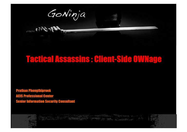 Tactical Assassins : Client-Side OWNage   Prathan Phongthiproek ACIS Professional Center Senior Information Security Consu...