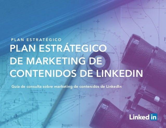 P L A N E S T R A T É G I C O Plan estrátegico de Marketing de contenidos de LinkedIn Guía de consulta sobre marketing de ...
