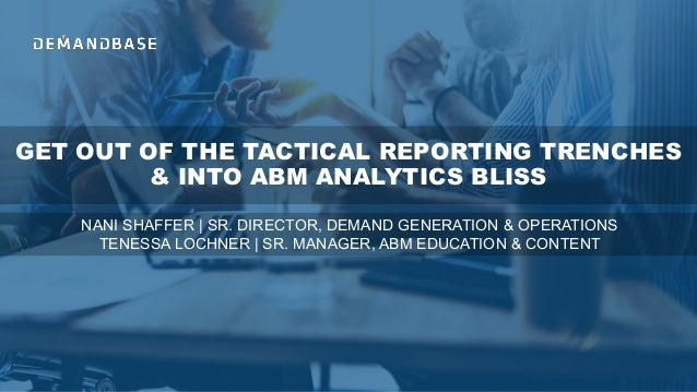 GET OUT OF THE TACTICAL REPORTING TRENCHES & INTO ABM ANALYTICS BLISS NANI SHAFFER | SR. DIRECTOR, DEMAND GENERATION & OPE...