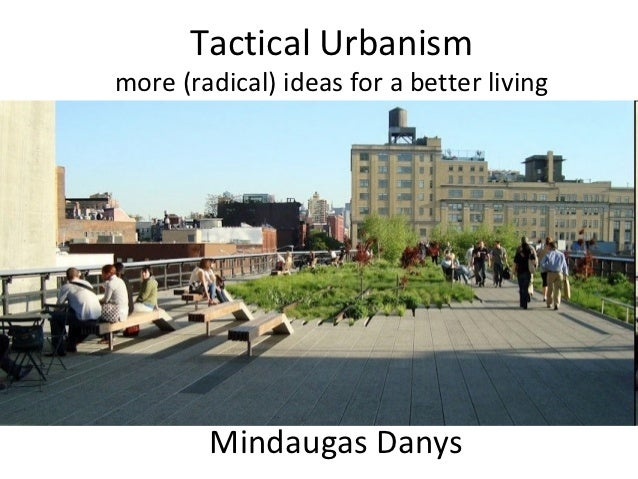 Tactical Urbanismmore (radical) ideas for a better living        Mindaugas Danys