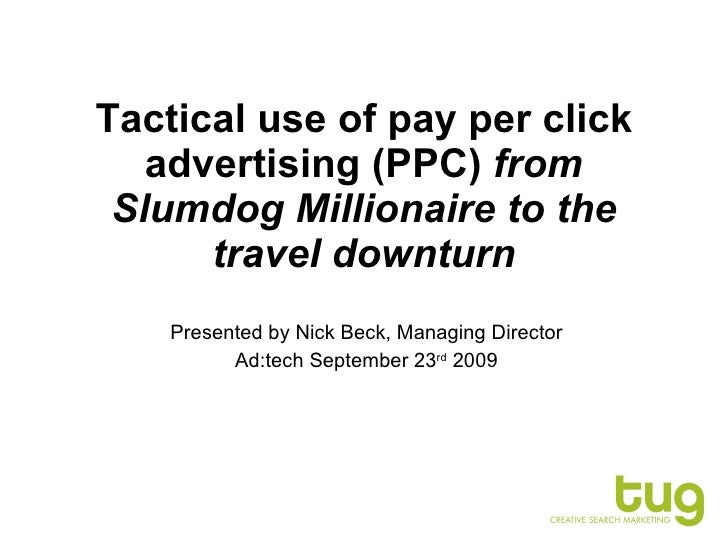 Tactical use of pay per click advertising (PPC)  from Slumdog Millionaire to the travel downturn Presented by Nick Beck, M...