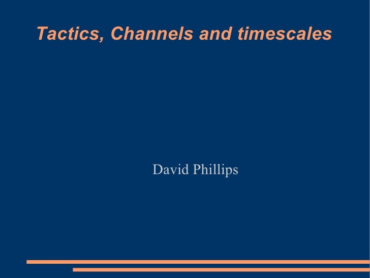 Tactics, Channels and timescales David Phillips