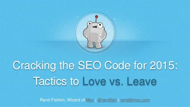 Cracking the SEO Code for 2015:  Tactics to Love vs. Leave  Rand Fishkin, Wizard of Moz | @randfish | rand@moz.com