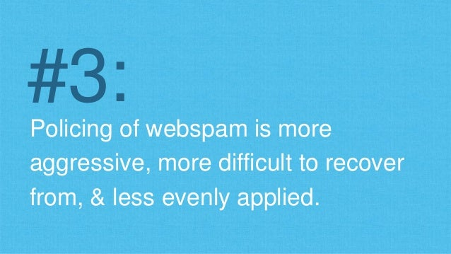 #3:  Policing of webspam is more  aggressive, more difficult to recover  from, & less evenly applied.