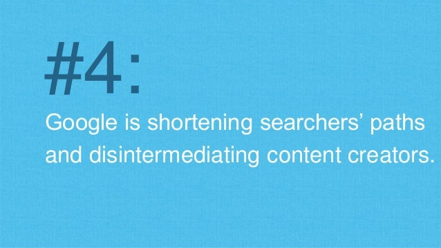 #4:  Google is shortening searchers' paths  and disintermediating content creators.
