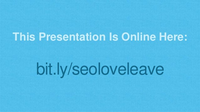This Presentation Is Online Here:  bit.ly/seoloveleave