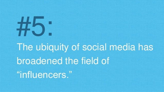 "#5:  The ubiquity of social media has  broadened the field of  ""influencers."""