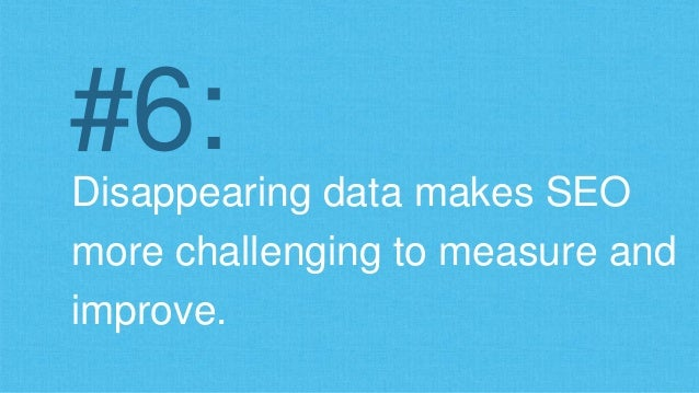 #6:  Disappearing data makes SEO  more challenging to measure and  improve.