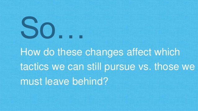 So…  How do these changes affect which  tactics we can still pursue vs. those we  must leave behind?