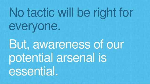 No tactic will be right for  everyone.  But, awareness of our  potential arsenal is  essential.