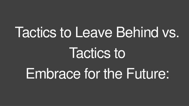 Tactics to Leave Behind vs.  Tactics to  Embrace for the Future:
