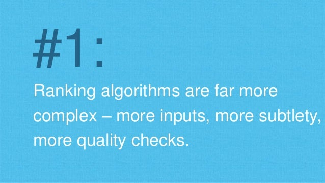 #1:  Ranking algorithms are far more  complex – more inputs, more subtlety,  more quality checks.