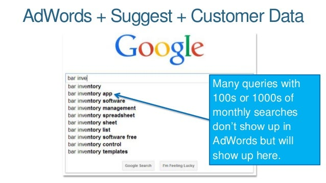 AdWords + Suggest + Customer Data  Many queries with  100s or 1000s of  monthly searches  don't show up in  AdWords but wi...