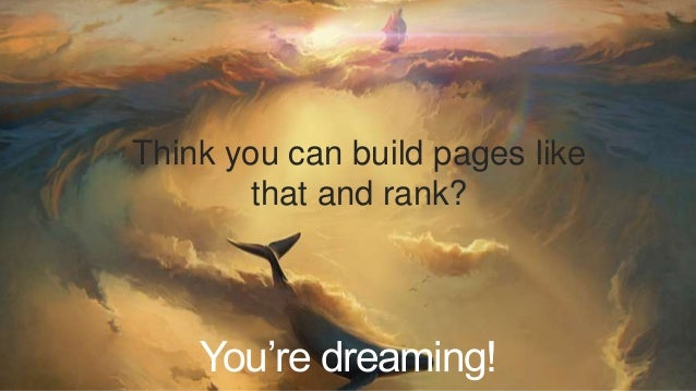 Think you can build pages like  that and rank?  You're dreaming!