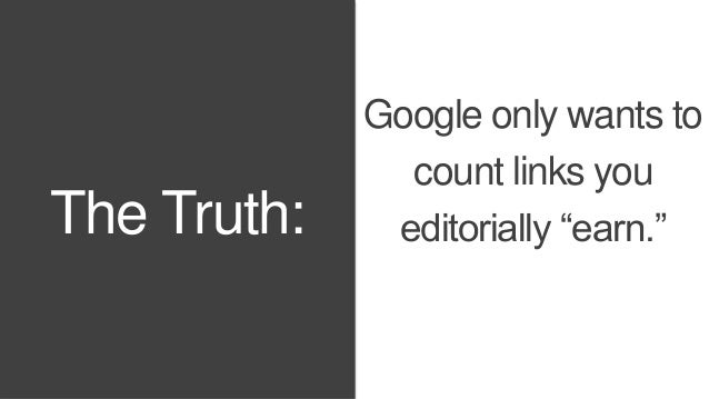 "The Truth:  Google only wants to  count links you  editorially ""earn."""
