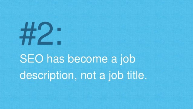 #2:  SEO has become a job  description, not a job title.