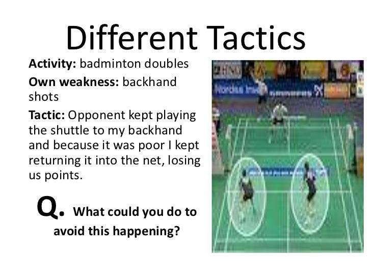 Different TacticsActivity: badminton doublesOwn weakness: backhandshotsTactic: Opponent kept playingthe shuttle to my back...