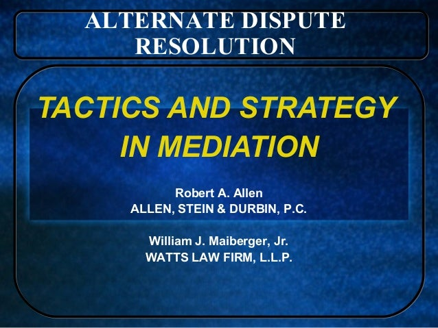 ALTERNATE DISPUTE RESOLUTION  TACTICS AND STRATEGY IN MEDIATION Robert A. Allen ALLEN, STEIN & DURBIN, P.C. William J. Mai...