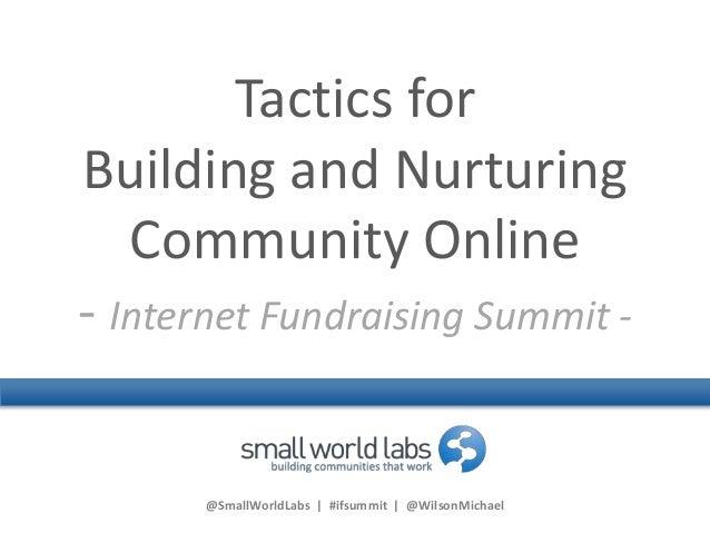 @SmallWorldLabs | #ifsummit | @WilsonMichael Tactics for Building and Nurturing Community Online - Internet Fundraising Su...