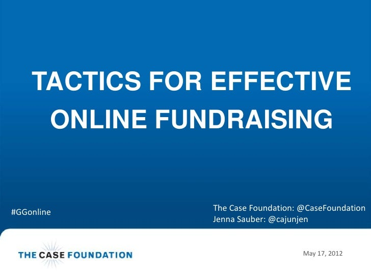TACTICS FOR EFFECTIVE     ONLINE FUNDRAISING#GGonline      The Case Foundation: @CaseFoundation               Jenna Sauber...