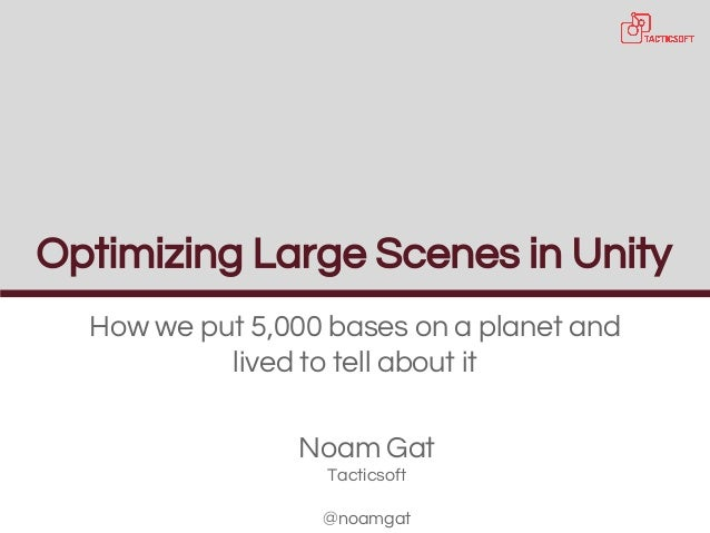 Optimizing Large Scenes in Unity How we put 5,000 bases on a planet and lived to tell about it Noam Gat Tacticsoft @noamgat