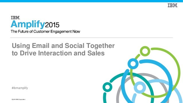 © 2015 IBM Corporation #ibmamplify Using Email and Social Together to Drive Interaction and Sales
