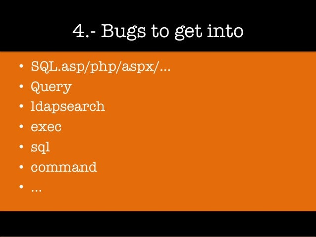 4.- Bugs to get into • SQL.asp/php/aspx/… • Query • ldapsearch • exec • sql • command • …