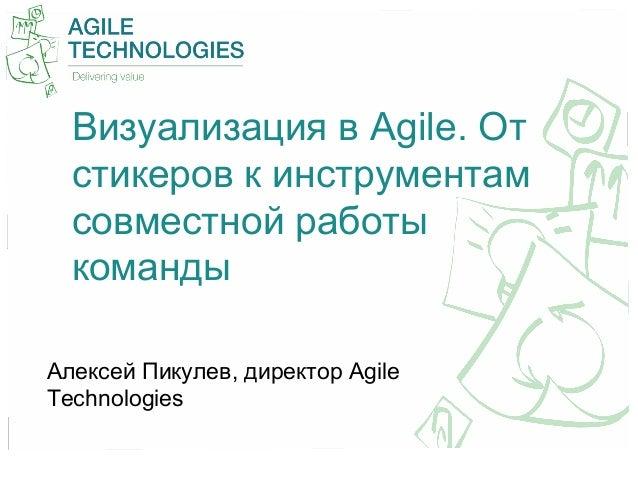 Визуализация в Agile. Отстикеров к инструментамсовместной работыкомандыАлексей Пикулев, директор AgileTechnologies