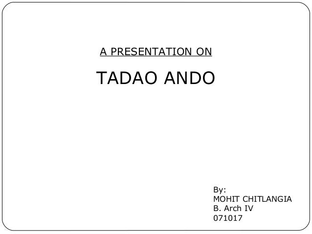 A PRESENTATION ON TADAO ANDO By: MOHIT CHITLANGIA B. Arch IV 071017