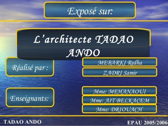 Exposé sur: Réalisé par : ZADRI Samir L'architecte TADAO ANDO EPAU 2005/2006TADAO ANDO MEBARKI Redha Enseignants: Mme: DRI...