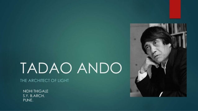 TADAO ANDO THE ARCHITECT OF LIGHT NIDHI THIGALE S.Y. B.ARCH. PUNE.