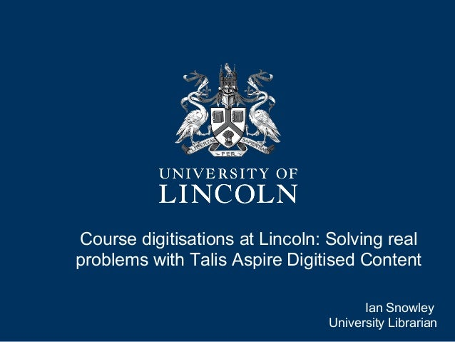 Course digitisations at Lincoln: Solving real problems with Talis Aspire Digitised Content Ian Snowley University Libraria...