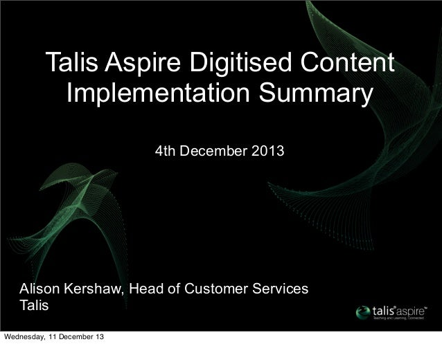 Talis Aspire Digitised Content Implementation Summary 4th December 2013  Alison Kershaw, Head of Customer Services Talis W...
