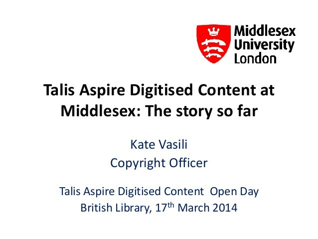Talis Aspire Digitised Content at Middlesex: The story so far Kate Vasili Copyright Officer Talis Aspire Digitised Content...