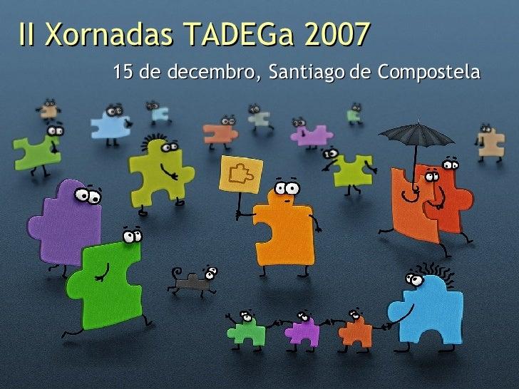 II Xornadas TADEGa 2007 15 de decembro, Santiago de Compostela
