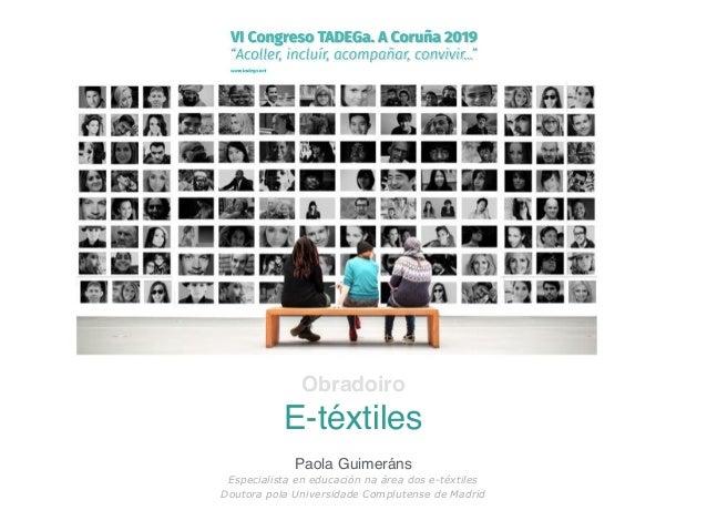 Obradoiro E-t�xtiles Paola Guimer�ns Especialista en educaci�n na �rea dos e-t�xtiles Doutora pola Universidade Complutens...