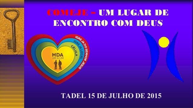 COMEJE – UM LUGAR DE ENCONTRO COM DEUS TADEL 15 DE JULHO DE 2015