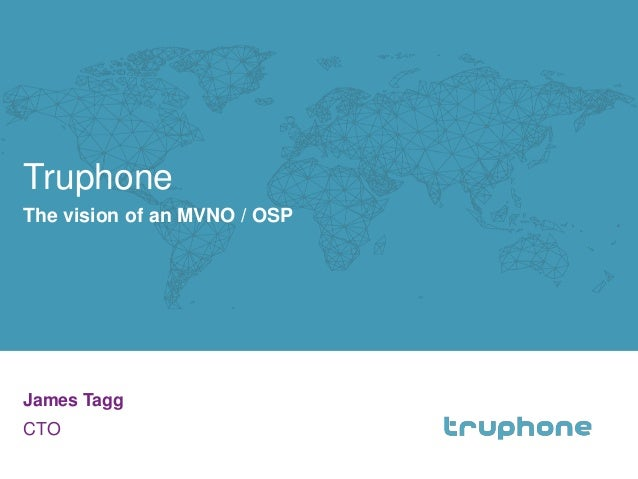 Truphone  James Tagg  CTO  1  The vision of an MVNO / OSP