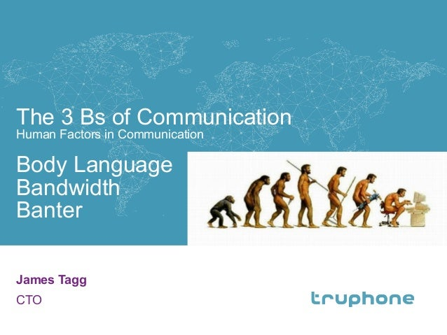 The 3 Bs of Communication Human Factors in Communication Body Language Bandwidth Banter James Tagg CTO 1