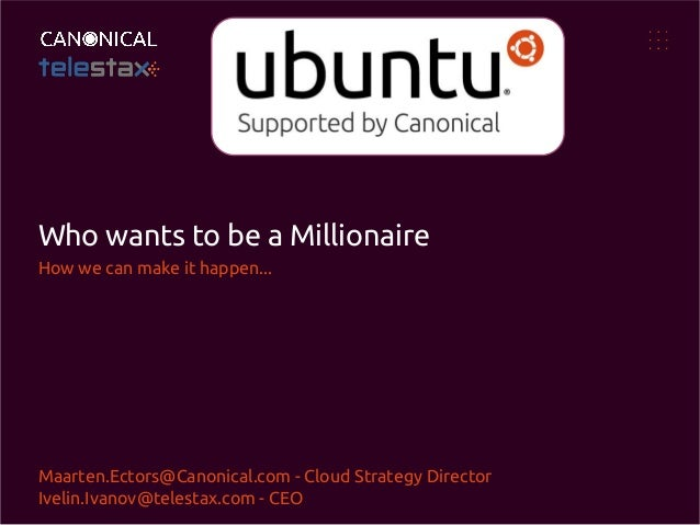 Who wants to be a Millionaire How we can make it happen...  Maarten.Ectors@Canonical.com - Cloud Strategy Director Ivelin....