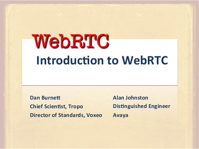 WebRTC  Introduc)on	   to	   WebRTC	     Dan	   Burne4	    Chief	   Scien)st,	   Tropo	    Director	   of	   Standards,	  ...