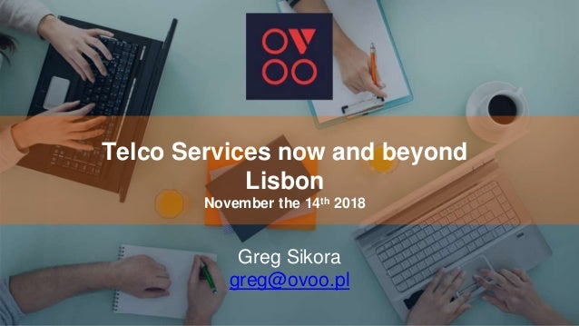 Telco Services now and beyond Lisbon November the 14th 2018 Greg Sikora greg@ovoo.pl