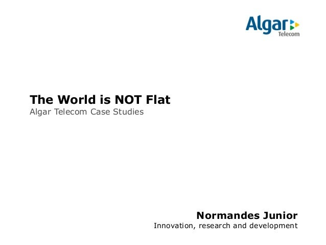 The World is NOT Flat Algar Telecom Case Studies  Normandes Junior Innovation, research and development