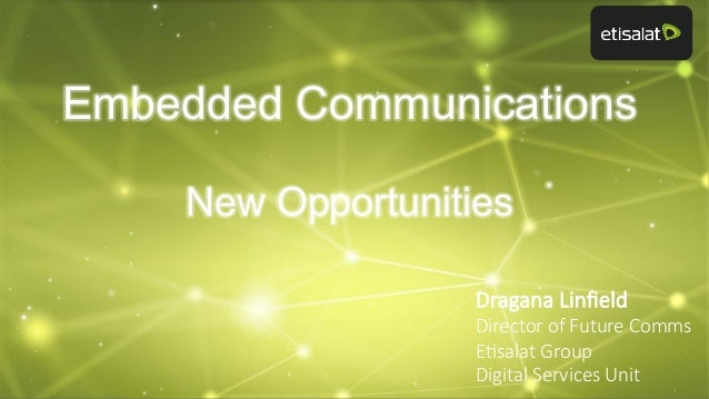 Embedded Communications New Opportunities Dragana Linfield Director of Future Comms  E8salat Group Digital Services ...