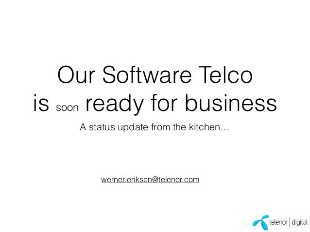 Our Software Telco is soon ready for business A status update from the kitchen… werner.eriksen@telenor.com