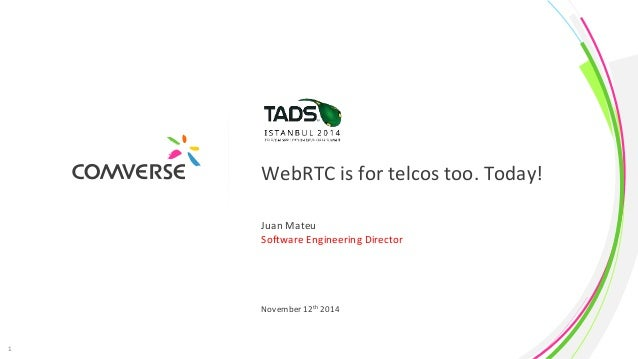 WebRTC is for telcos too. Today!  Juan Mateu  Software Engineering Director  November 12th 2014  1 COMVERSE  Proprietary a...