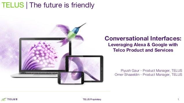 TELUS ProprietaryTELUS Proprietary 1 TELUS | The future is friendly Conversational Interfaces: Leveraging Alexa & Google w...