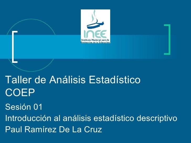 Taller de Análisis Estadístico COEP Sesión 01 Introducción al análisis estadístico descriptivo Paul Ramírez De La Cruz