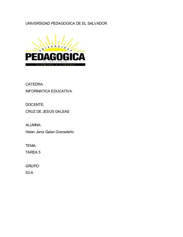 UNIVERSIDAD PEDAGOGICA DE EL SALVADOR  CATEDRA:  INFORMATICA EDUCATIVA  DOCENTE:  CRUZ DE JESUS GALEAS  ALUMNA:  Helen Jan...